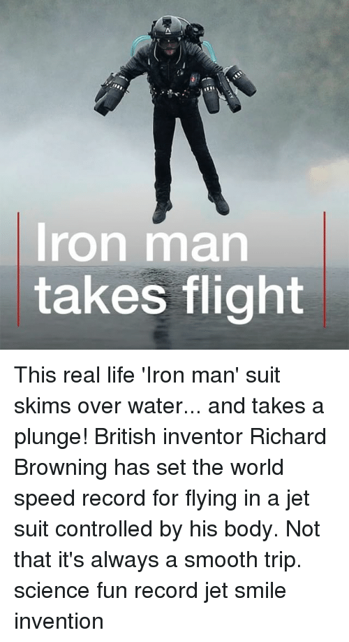 Iron Man, Life, and Memes: Iron man  takes flight This real life 'Iron man' suit skims over water... and takes a plunge! British inventor Richard Browning has set the world speed record for flying in a jet suit controlled by his body. Not that it's always a smooth trip. science fun record jet smile invention