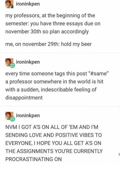 """positive vibes: ironinkper  my professors, at the beginning of the  semester: you have three essays due on  november 30th so plan accordingly  me, on november 29th: hold my beer  ironinkpern  every time someone tags this post' #same""""  a professor somewhere in the world is hit  with a sudden, indescribable feeling of  disappointment  ironinkpen  NVM I GOT A'S ON ALL OF 'EM AND I'M  SENDING LOVE AND POSITIVE VIBES TO  EVERYONE, I HOPE YOU ALL GET A'S ON  THE ASSIGNMENTS YOU'RE CURRENTLY  PROCRASTINATING ON"""