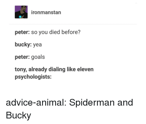 Advice, Goals, and Tumblr: ironmanstan  peter: so you died before?  bucky: yea  peter: goals  tony, already dialing like eleven  psychologists: advice-animal:  Spiderman and Bucky