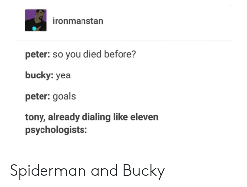 Goals, Spiderman, and You: ironmanstan  peter: so you died before?  bucky: yea  peter: goals  tony, already dialing like eleven  psychologists: Spiderman and Bucky
