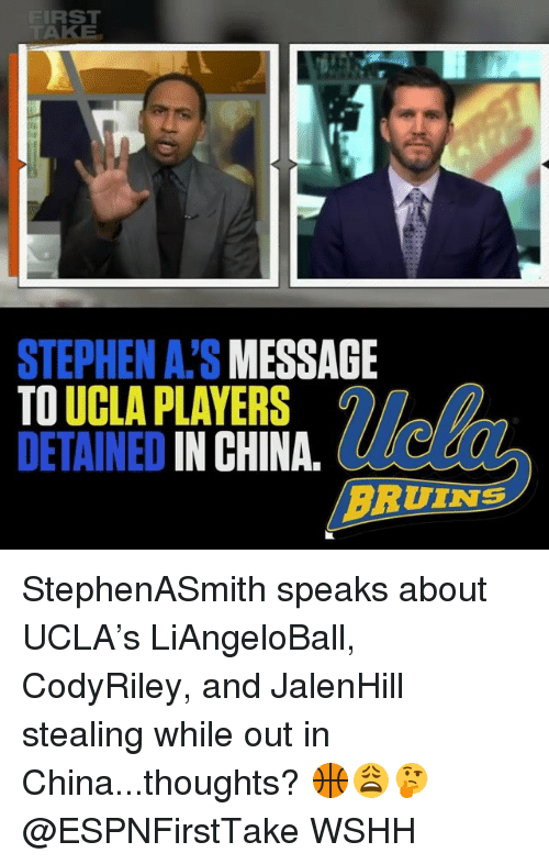 Memes, Stephen, and Wshh: IRST  STEPHEN A.'S MESSAGIE  TO UCLA PLAYERS  DETAINED IN CHINA. e  BRUINS StephenASmith speaks about UCLA's LiAngeloBall, CodyRiley, and JalenHill stealing while out in China...thoughts? 🏀😩🤔 @ESPNFirstTake WSHH