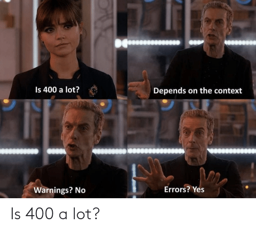 yes: Is 400 a lot?  Depends on the context  Errors? Yes  Warnings? No Is 400 a lot?