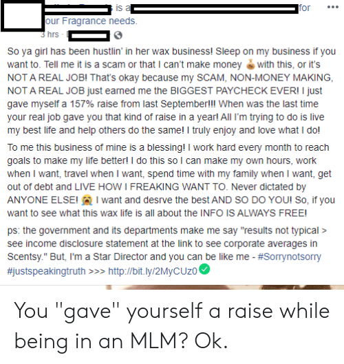 """Be Like, Family, and Goals: is a  for  our Fragrance needs.  3 hrs  So ya girl has been hustlin' in her wax business! Sleep on my business if you  want to. Tell me it is a scam or that I can't make money with this, or it's  NOT A REAL JOBI That's okay because my SCAM, NON-MONEY MAKING  NOT A REAL JOB just eaned me the BIGGEST PAYCHECK EVER! I just  gave myself a 157% raise from last Septemberlll When was the last time  your real job gave you that kind of raise in a yearl All I'm trying to do is live  my best life and help others do the same! I truly enjoy and love what I dol  To me this business of mine is a blessing! I work hard every month to reach  goals to make my life better! I do this so I can make my own hours, work  when I want, travel when I want, spend time with my family when I want, get  out of debt and LIVE HOW I FREAKING WANT TO. Never dictated by  ANYONE ELSE! want and desrve the best AND SO DO YOU! So, if you  want to see what this wax life is all about the INFO IS ALWAYS FREE!  ps: the government and its departments make me say """"results not typical>  see income disclosure statement at the link to see corporate averages in  Scentsy."""" But, I'm a Star Director and you can be like me - #Sorrynotsorry  #justspeakingtruth  http://bit.ly/2MyCUz0 You """"gave"""" yourself a raise while being in an MLM? Ok."""