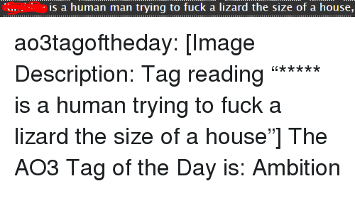 "Target, Tumblr, and Blog: is a human man trying to fuck a lizard the size of a house, ao3tagoftheday:  [Image Description: Tag reading ""***** is a human trying to fuck a lizard the size of a house""]  The AO3 Tag of the Day is: Ambition"