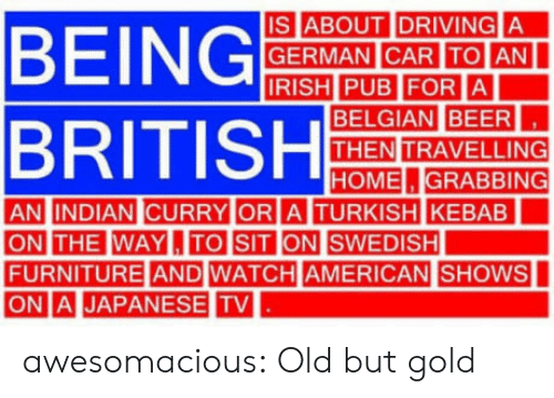 Orli: IS ABOUT IDRIVING A  GERMAN CAR ITOIAN  BELGIAN BEER  THEN TRAVELLING  HOME.GRABBING  AN INDIAN CURRY OR  A TURKISH KEBAB  THE WAYL,ITO SIT  FURNITURE AND WATCH AMERICAN  ONI. |JAPANESE TV  |SHOWS awesomacious:  Old but gold
