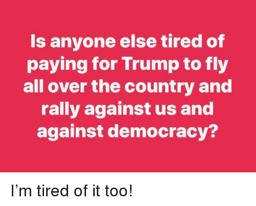 Trump, Democracy, and Rally: Is anyone else tired of  paying for Trump to fly  all over the country and  rally against us and  against democracy? I'm tired of it too!