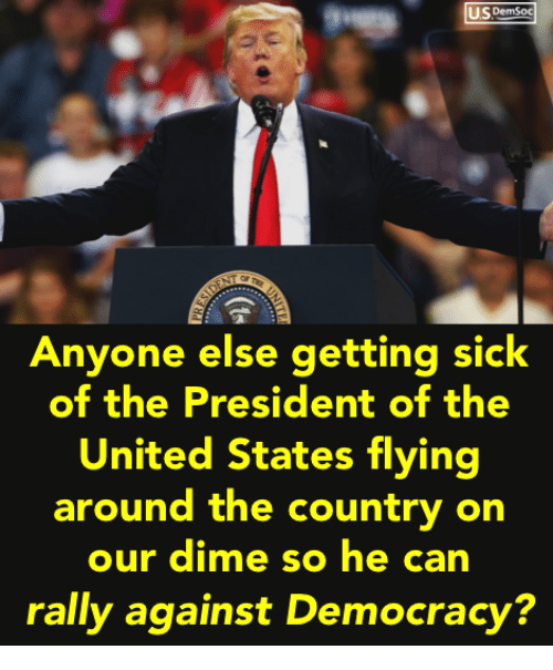 United, Sick, and Democracy: IS DemSoc  Anyone else getting sick  of the President of the  United States flying  around the country on  our dime so he can  rally against Democracy?