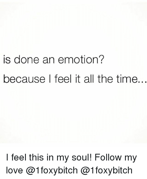 Love, Memes, and Time: is done an emotion?  because l feel it all the time. I feel this in my soul! Follow my love @1foxybitch @1foxybitch