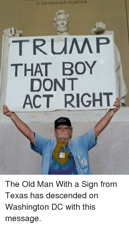 Memes, Old Man, and Forever: IS ENSHRINED FOREVER  TRUMP  THAT BOY  DONT  ACT RIGHT The Old Man With a Sign from Texas has descended on Washington DC with this message.