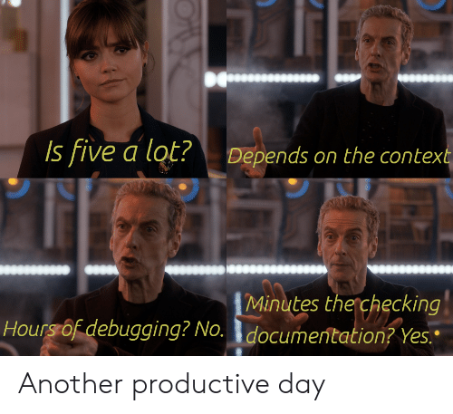 """Another, Yes, and Day: Is five a lot?  Depends on the context  Minutes the checking  Hours of debugging? No. documentation? Yes."""" Another productive day"""