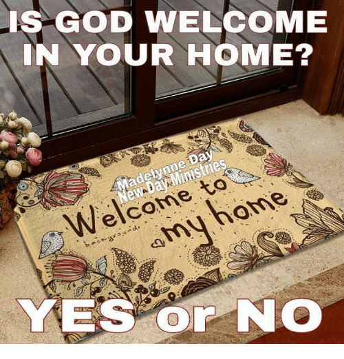 God, Memes, and Home: IS GOD WELCOME  IN YOUR HOME?  Welcome to  amy home  YES Or NO
