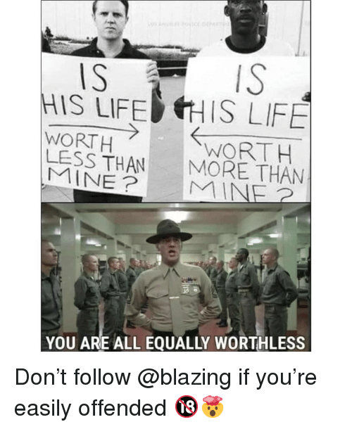 Life, Memes, and 🤖: IS  IS T  HIS LIFE IS LIFE  WORTH  LESS THAN MORE THAN  WORT  YOU ARE ALL EQUALLY WORTHLESS Don't follow @blazing if you're easily offended 🔞🤯