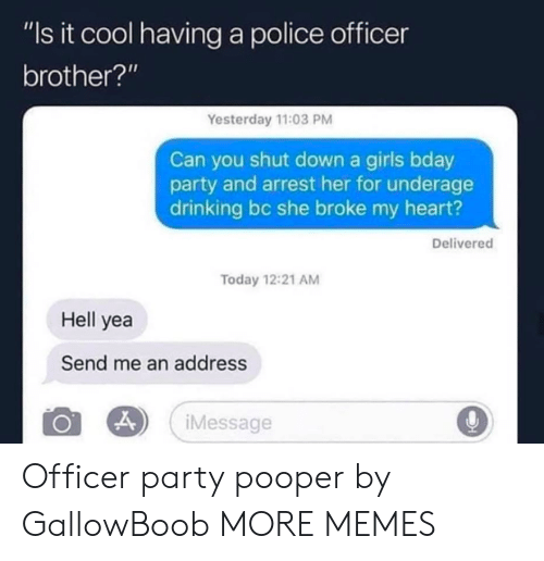 "Dank, Drinking, and Girls: ""Is it cool having a police officer  brother?'""  Yesterday 11:03 PM  Can you shut down a girls bday  party and arrest her for underage  drinking bc she broke my heart?  Delivered  Today 12:21 AM  Hell yea  Send me an address  Message Officer party pooper by GallowBoob MORE MEMES"