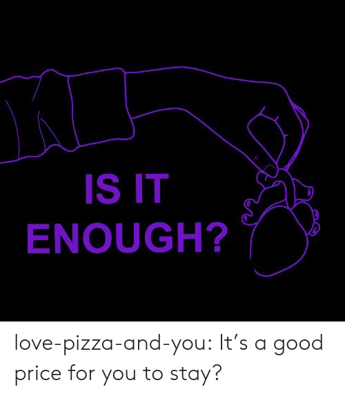Love, Pizza, and Tumblr: IS IT  ENOUGH? love-pizza-and-you:  It's a good price for you to stay?