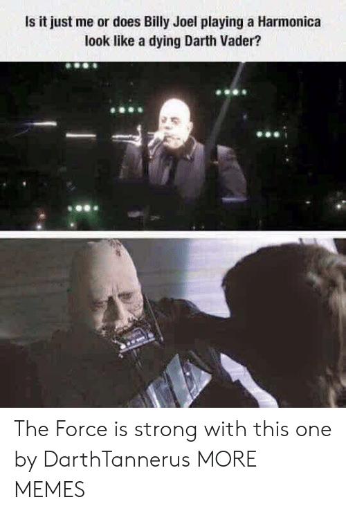 Force Is Strong: Is it just me or does Billy Joel playing a Harmonica  look like a dying Darth Vader? The Force is strong with this one by DarthTannerus MORE MEMES