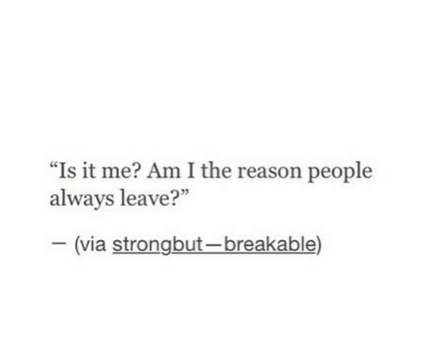 "Is It Me: ""Is it me? Am I the reason people  always leave?""  35  (via strongbut-breakable)"