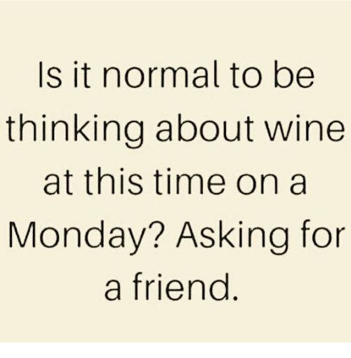 Memes, Wine, and Time: Is it normal to be  thinking about wine  at this time on a  Monday? Asking for  a friend