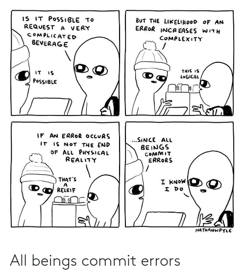 Beings: IS IT POSSIBLE TO  REQUEST A VERY  BUT THE LIKELIHOOD OF AN  ERROR INCR EASES WITH  COMPLICAT ED  COMPLEXITY  BEVERAGE  THIS IS  IT IS  LOGICAL  POSSIBLE  IF AN ERROR OCCURS  IT IS NOT THE END  OF ALL PHYSICAL  @eALץדו,  ...SINCE ALL  BEINGS  COMMIT  ERRORS  THAT'S  I KNOW  I DO  RELEIF  NATHANWPYLE All beings commit errors