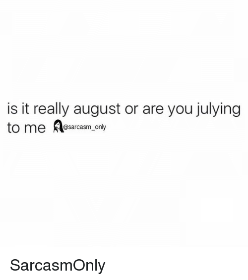 Funny, Memes, and Sarcasm: is it really august or are you julying  to me A  @sarcasm_only SarcasmOnly