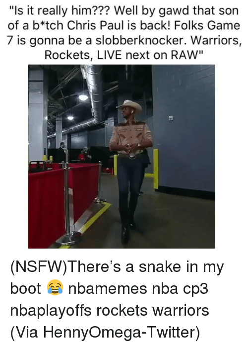 """Chris Paul: """"Is it really him??? Well by gawd that son  of a b*tch Chris Paul is back! Folks Game  7 is gonna be a slobberknocker. Warriors,  Rockets, LIVE next on RAW"""" (NSFW)There's a snake in my boot 😂 nbamemes nba cp3 nbaplayoffs rockets warriors (Via HennyOmega-Twitter)"""