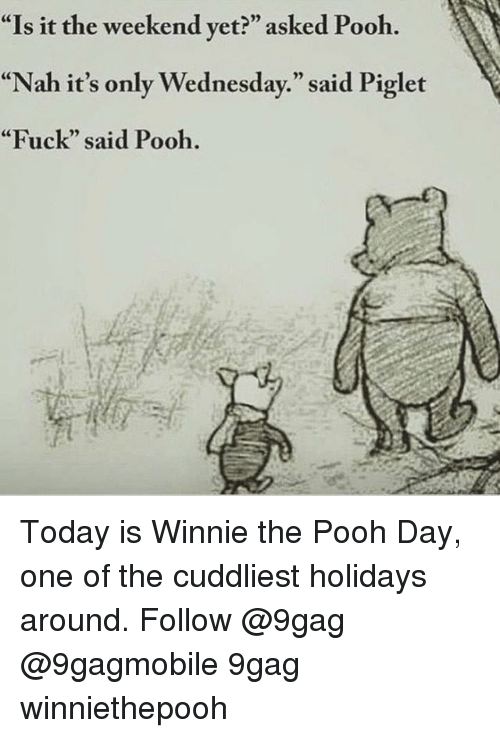 """piglets: """"Is it the weekend yet?"""" asked Pooh.  """"Nah it's only Wednesday."""" said Piglet  """"Fuck"""" said Pooh. Today is Winnie the Pooh Day, one of the cuddliest holidays around. Follow @9gag @9gagmobile 9gag winniethepooh"""