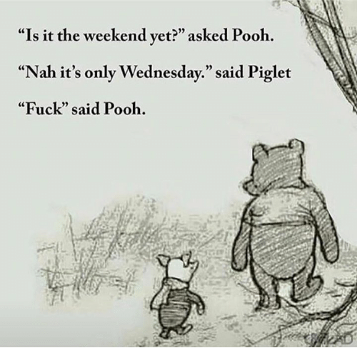 """piglets: """"Is it the weekend yet?"""" asked Pooh.  """"Nah it's only Wednesday."""" said Piglet  """"Fuck"""" said Pooh."""