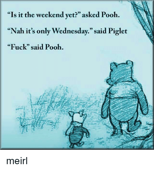 "Fuck, The Weekend, and Wednesday: ""Is it the weekend yet?"" asked Pooh.  ""Nah it's only Wednesday."" said Piglet  ""Fuck"" said Pooh.  CE  0) meirl"