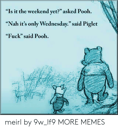 "Dank, Memes, and Target: ""Is it the weekend yet?"" asked Pooh.  ""Nah it's only Wednesday."" said Piglet  ""Fuck"" said Pooh.  CE  0) meirl by 9w_lf9 MORE MEMES"