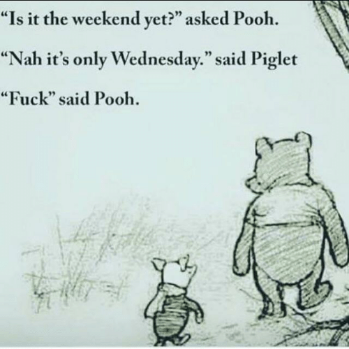 "Fuck, The Weekend, and Wednesday: ""Is it the weekend yet?"" asked Pooh  ""Nah it's only Wednesday."" said Piglet  ""Fuck"" said Pooh"