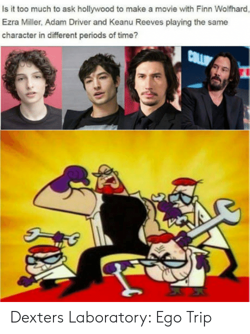 Adam Driver, Finn, and Too Much: Is it too much to ask hollywood to make a movie with Finn Wolfhard  Ezra Miller, Adam Driver and Keanu Reeves playing the same  character in different periods of time? Dexters Laboratory: Ego Trip