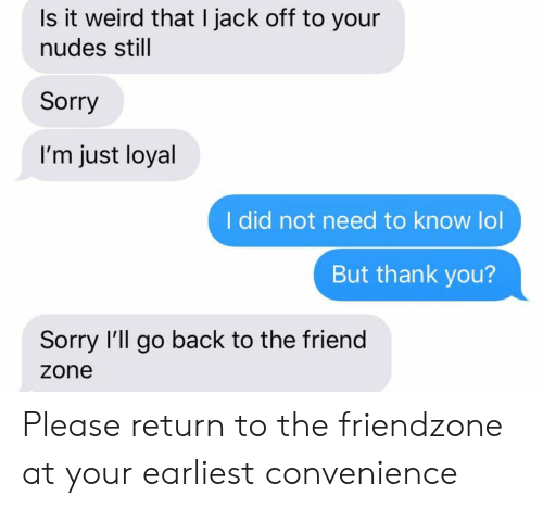 Friendzone: Is it weird that I jack off to your  nudes still  Sorry  I'm just loyal  I did not need to know lol  But thank you?  Sorry I'll go back to the friend  zone Please return to the friendzone at your earliest convenience