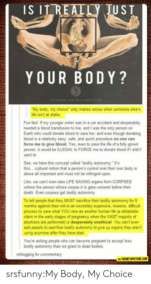 """Bodies , Facebook, and Life: IS ITREALLY JUST  YOUR B0 DY?  Facebook:com/ontineFortite  """"My body, my choice"""" only makes sense when someone else's  life isn't at stake  Fun fact: If my younger sister was in a car accident and desperately  needed a blood transfusion to live, and I was the only person on  Earth who could donate blood to save her, and even though donating  blood is a relatively easy, safe, and quick procedure no one can  force me to give blood. Yes, even to save the life of a fully grown  person, it would be ILLEGAL to FORCE me to donate blood if I didn  want to  See, we have this concept called """"bodily autonomy. It's  this..cultural notion that a person's control over their own body is  above all important and must not be infringed upon  Like, we can't even take LIFE SAVING organs from CORPSES  unless the person whose corpse it is gave consent before their  death. Even corpses get bodily autonomy  To tell people that they MUST sacrifice their bodily autonomy for9  months against their will in an incredibly expensive, invasive, difficult  process to save what YOU view as another human life (a debatable  claim in the early stages of pregnancy when the VAST majority of  abortions are performed) is desperately unethical. You cant even  ask people to sacrifice bodily autonomy to give up organs they aren't  using anymore after they have died  You're asking people who can become pregnant to accept less  bodily autonomy than we grant to dead bodies  reblogging for commentary  VİA THEMETAPICTURE.COM srsfunny:My Body, My Choice"""