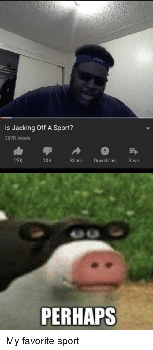 Jacking Off, Download, and Sport: Is Jacking Off A Sport?  367K views  23K  184  Share Download Save  PERHAPS My favorite sport