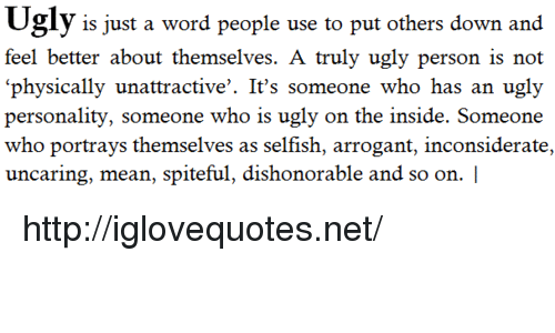 Ugly, Arrogant, and Http: is just a word people use to put others down and  feel better about themselves. A truly ugly person is not  physically unattractive'. It's someone who has an ugly  personality, someone who is ugly on the inside. Someone  who portrays themselves as selfish, arrogant, inconsiderate,  uncaring, mean, spiteful, dishonorable and so on. | http://iglovequotes.net/
