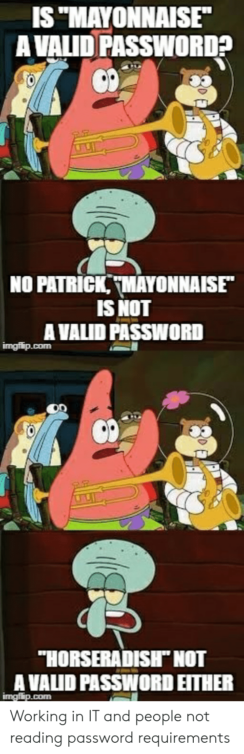 """SpongeBob, Working, and Com: IS """"MAYONNAISE  AVALID PASSWORD?  NO PATRICK,TMAYONNAISE""""  IS NOT  A VALID PASSWORD  imgflip.com  """"HORSERADISH"""" NOT  A VALID PASSWORD EITHER  imgflip.com Working in IT and people not reading password requirements"""