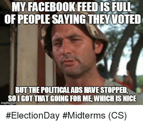 Facebook, Memes, and Nice: IS  MY FACEBOOK FEED FULL  OF PEOPLE SAYING THEYVOTED  BUT THE POLITICALADS HAVE STOPPED  SOIGOT THAT GOING FOR ME,WHICH IS NICE  imgflip.com #ElectionDay #Midterms (CS)