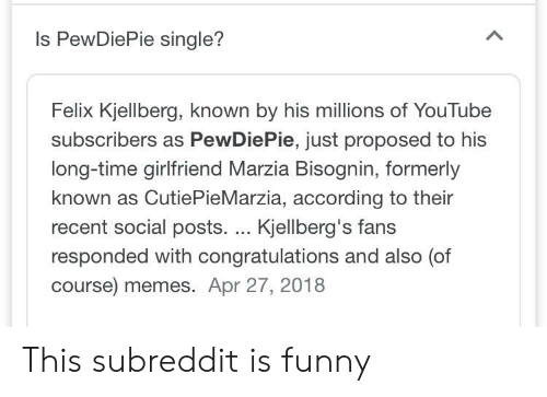 Funny, Memes, and youtube.com: Is PewDiePie single?  Felix Kjellberg, known by his millions of YouTube  subscribers as PewDiePie, just proposed to his  long-time girlfriend Marzia Bisognin, formerly  known as CutiePieMarzia, according to their  recent social posts. .. Kjellberg's fans  responded with congratulations and also (of  course) memes. Apr 27, 2018 This subreddit is funny