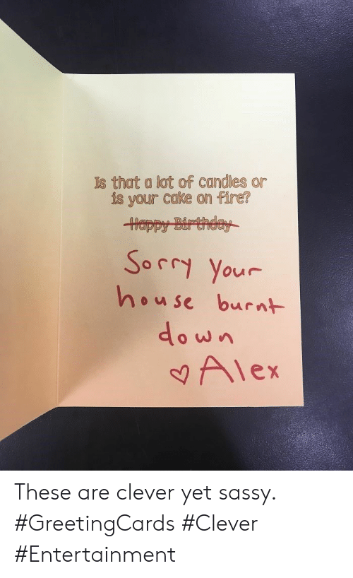 Birthday, Fire, and Sorry: Is that a lot of candles  is your cake on fire?  Happy Birthday  Sorry Your  house burnt  Alex These are clever yet sassy. #GreetingCards #Clever #Entertainment
