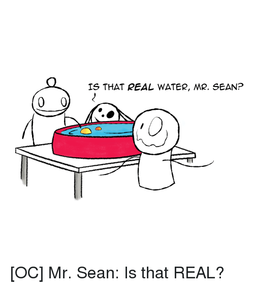 Water, Comics, and Real: IS THAT REAL WATER, MR. SEAN?
