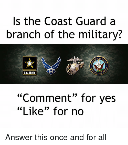 """Memes, Army, and Military: Is the Coast Guard a  branch of the military?  ENT OF  U.S.ARMY  ATES OF  """"Comment"""" for yes  """"Like"""" for no  CCL Answer this once and for all"""