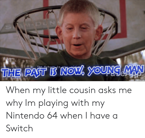 Nintendo, Asks, and My Little: is  THE PAST IS NOU OUNG MAN When my little cousin asks me why Im playing with my Nintendo 64 when I have a Switch