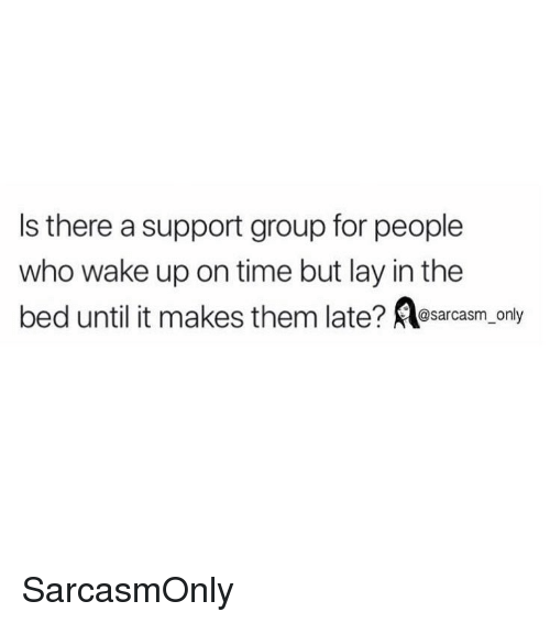 Funny, Memes, and Time: Is there a support group for people  who wake up on time but lay in the  bed until it makes them late? sarcasm_ only SarcasmOnly