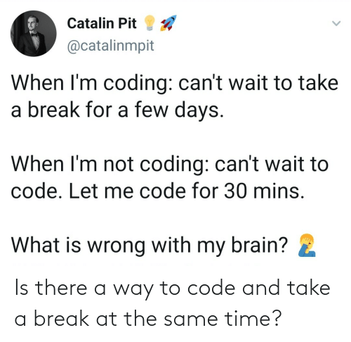 Same Time: Is there a way to code and take a break at the same time?