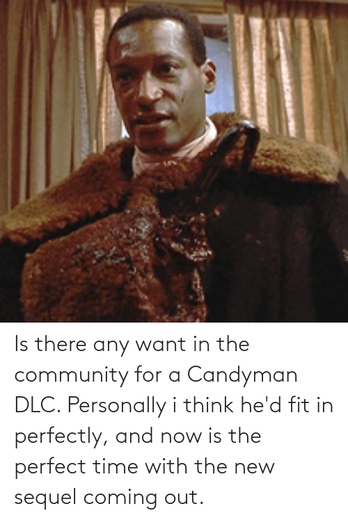 Coming Out: Is there any want in the community for a Candyman DLC. Personally i think he'd fit in perfectly, and now is the perfect time with the new sequel coming out.