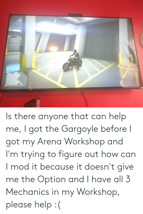 figure out: Is there anyone that can help me, I got the Gargoyle before I got my Arena Workshop and I'm trying to figure out how can I mod it because it doesn't give me the Option and I have all 3 Mechanics in my Workshop, please help :(
