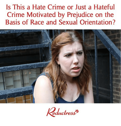 Crime, Memes, and Race: Is This a Hate Crime or Just a Hateful  Crime Motivated by Prejudice on the  Basis of Race and Sexual Orientation?  educlress