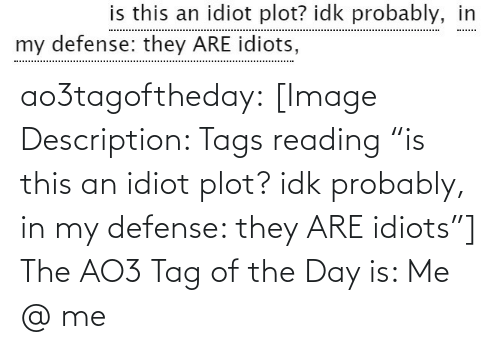 "Target, Tumblr, and Blog: is this an idiot plot? idk probably, in  my defense: they ARE idiots, ao3tagoftheday:  [Image Description: Tags reading ""is this an idiot plot? idk probably, in my defense: they ARE idiots""]  The AO3 Tag of the Day is: Me @ me"