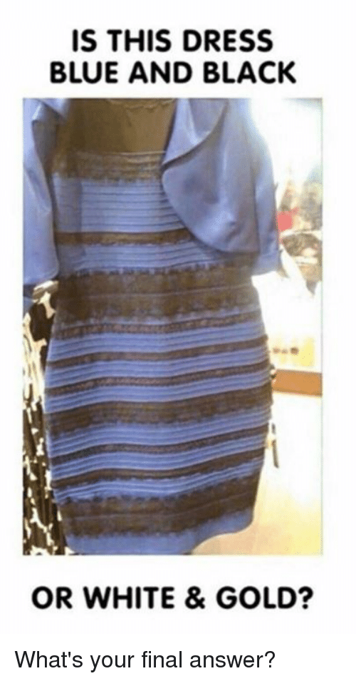 white gold: IS THIS DRESS  BLUE AND BLACK  OR WHITE & GOLD? What's your final answer?