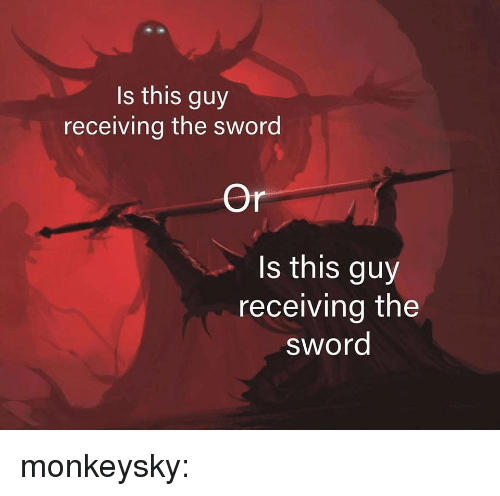 Target, Tumblr, and Blog: Is this guy  receiving the sword  Or  s this guy  receiving the  sword monkeysky: