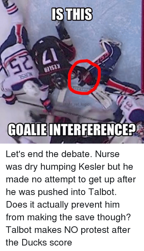 Logic, Memes, and National Hockey League (NHL): IS THIS  nhl ref logic  GOALIE INTERFERENCE Let's end the debate. Nurse was dry humping Kesler but he made no attempt to get up after he was pushed into Talbot. Does it actually prevent him from making the save though? Talbot makes NO protest after the Ducks score